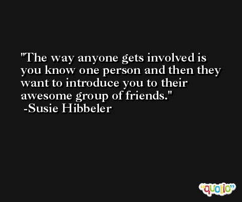 The way anyone gets involved is you know one person and then they want to introduce you to their awesome group of friends. -Susie Hibbeler