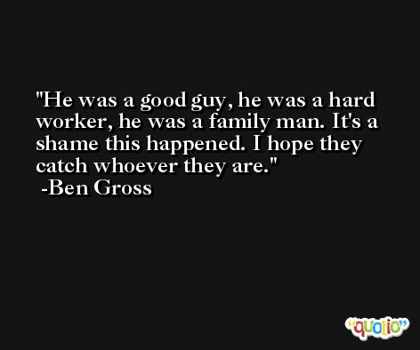 He was a good guy, he was a hard worker, he was a family man. It's a shame this happened. I hope they catch whoever they are. -Ben Gross