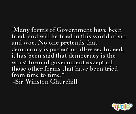 Many forms of Government have been tried, and will be tried in this world of sin and woe. No one pretends that democracy is perfect or all-wise. Indeed, it has been said that democracy is the worst form of government except all those other forms that have been tried from time to time. -Sir Winston Churchill