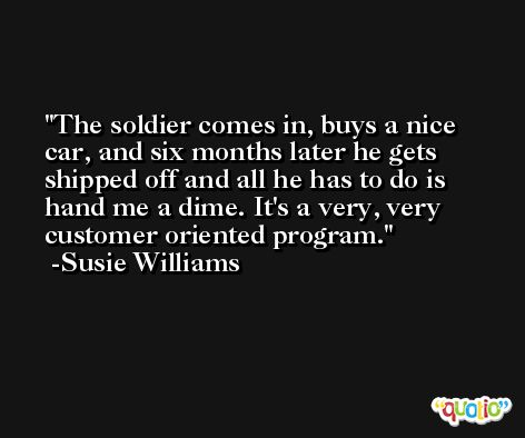 The soldier comes in, buys a nice car, and six months later he gets shipped off and all he has to do is hand me a dime. It's a very, very customer oriented program. -Susie Williams