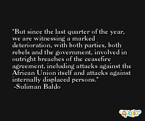 But since the last quarter of the year, we are witnessing a marked deterioration, with both parties, both rebels and the government, involved in outright breaches of the ceasefire agreement, including attacks against the African Union itself and attacks against internally displaced persons. -Suliman Baldo