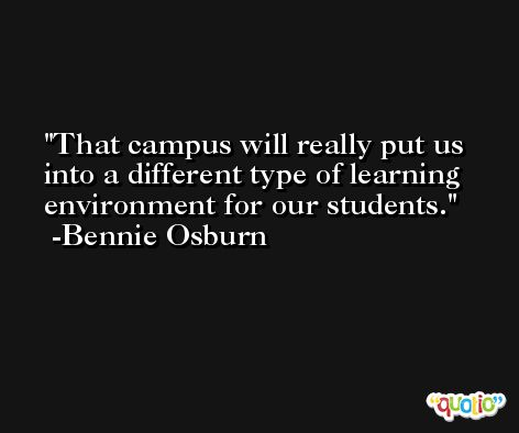 That campus will really put us into a different type of learning environment for our students. -Bennie Osburn