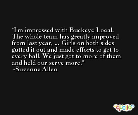 I'm impressed with Buckeye Local. The whole team has greatly improved from last year, ... Girls on both sides gutted it out and made efforts to get to every ball. We just got to more of them and held our serve more. -Suzanne Allen