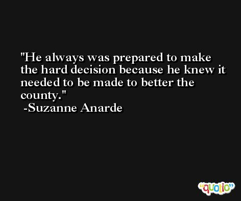 He always was prepared to make the hard decision because he knew it needed to be made to better the county. -Suzanne Anarde