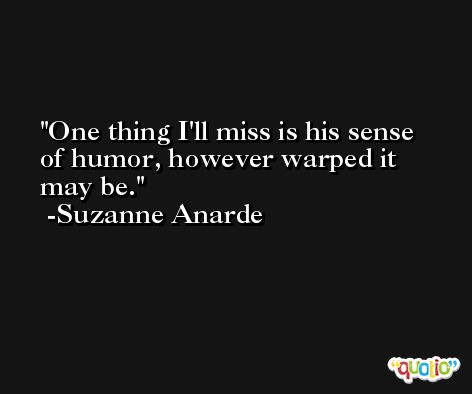 One thing I'll miss is his sense of humor, however warped it may be. -Suzanne Anarde