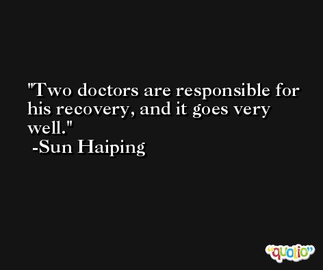 Two doctors are responsible for his recovery, and it goes very well. -Sun Haiping