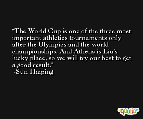 The World Cup is one of the three most important athletics tournaments only after the Olympics and the world championships. And Athens is Liu's lucky place, so we will try our best to get a good result. -Sun Haiping