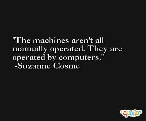 The machines aren't all manually operated. They are operated by computers. -Suzanne Cosme
