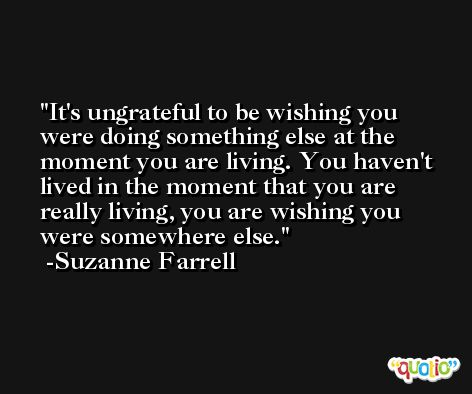 It's ungrateful to be wishing you were doing something else at the moment you are living. You haven't lived in the moment that you are really living, you are wishing you were somewhere else. -Suzanne Farrell