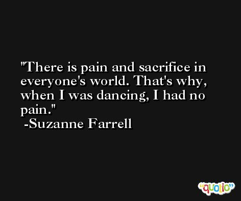 There is pain and sacrifice in everyone's world. That's why, when I was dancing, I had no pain. -Suzanne Farrell