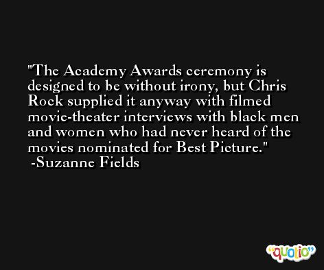 The Academy Awards ceremony is designed to be without irony, but Chris Rock supplied it anyway with filmed movie-theater interviews with black men and women who had never heard of the movies nominated for Best Picture. -Suzanne Fields