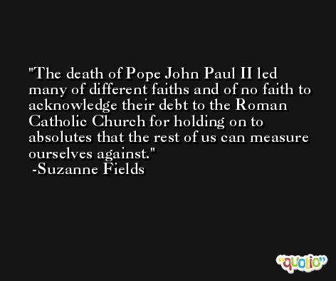 The death of Pope John Paul II led many of different faiths and of no faith to acknowledge their debt to the Roman Catholic Church for holding on to absolutes that the rest of us can measure ourselves against. -Suzanne Fields