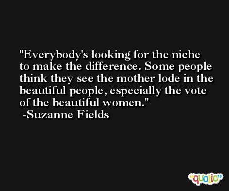 Everybody's looking for the niche to make the difference. Some people think they see the mother lode in the beautiful people, especially the vote of the beautiful women. -Suzanne Fields