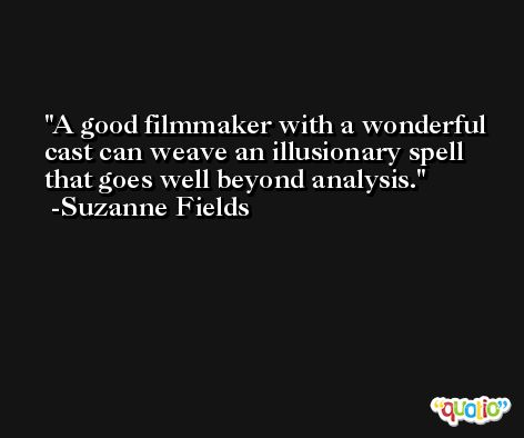 A good filmmaker with a wonderful cast can weave an illusionary spell that goes well beyond analysis. -Suzanne Fields