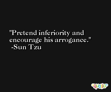 Pretend inferiority and encourage his arrogance. -Sun Tzu