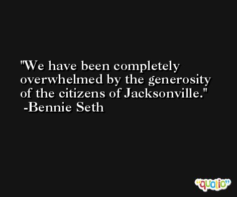 We have been completely overwhelmed by the generosity of the citizens of Jacksonville. -Bennie Seth