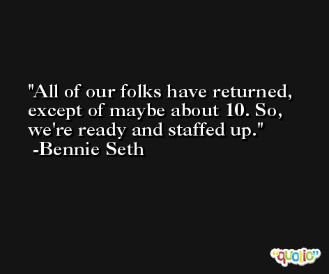 All of our folks have returned, except of maybe about 10. So, we're ready and staffed up. -Bennie Seth