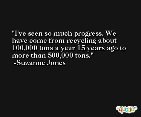I've seen so much progress. We have come from recycling about 100,000 tons a year 15 years ago to more than 500,000 tons. -Suzanne Jones