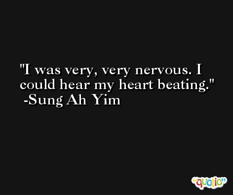 I was very, very nervous. I could hear my heart beating. -Sung Ah Yim