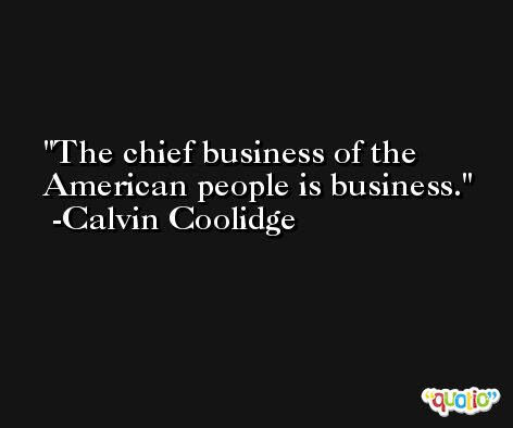The chief business of the American people is business. -Calvin Coolidge