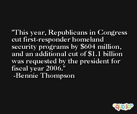 This year, Republicans in Congress cut first-responder homeland security programs by $604 million, and an additional cut of $1.1 billion was requested by the president for fiscal year 2006. -Bennie Thompson