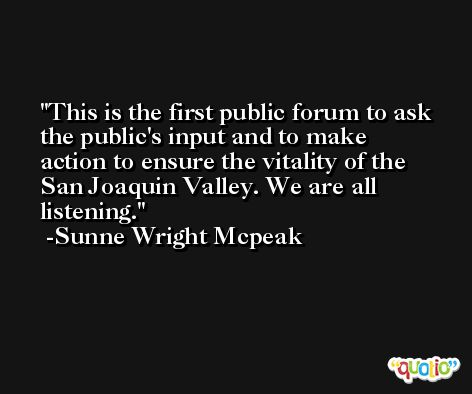 This is the first public forum to ask the public's input and to make action to ensure the vitality of the San Joaquin Valley. We are all listening. -Sunne Wright Mcpeak