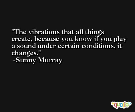 The vibrations that all things create, because you know if you play a sound under certain conditions, it changes. -Sunny Murray