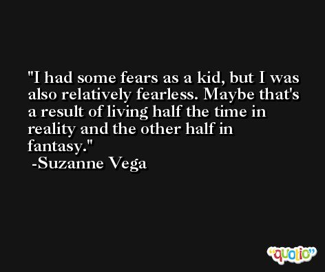 I had some fears as a kid, but I was also relatively fearless. Maybe that's a result of living half the time in reality and the other half in fantasy. -Suzanne Vega