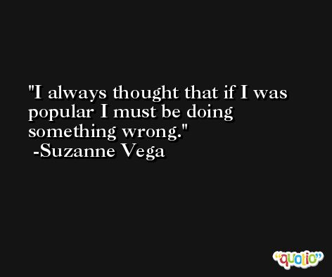 I always thought that if I was popular I must be doing something wrong. -Suzanne Vega