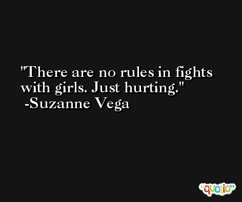 There are no rules in fights with girls. Just hurting. -Suzanne Vega