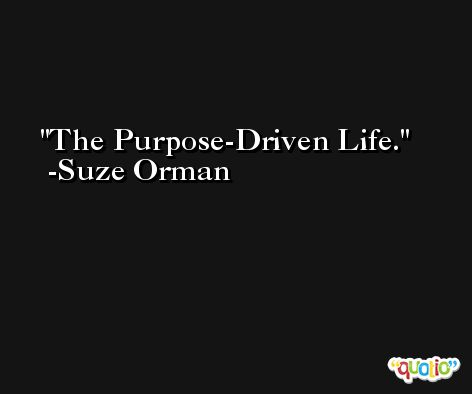 The Purpose-Driven Life. -Suze Orman