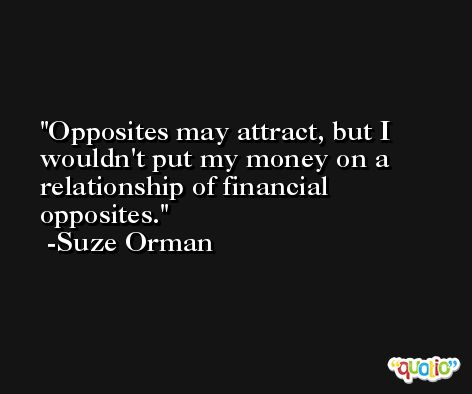 Opposites may attract, but I wouldn't put my money on a relationship of financial opposites. -Suze Orman