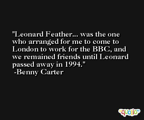 Leonard Feather... was the one who arranged for me to come to London to work for the BBC, and we remained friends until Leonard passed away in 1994. -Benny Carter