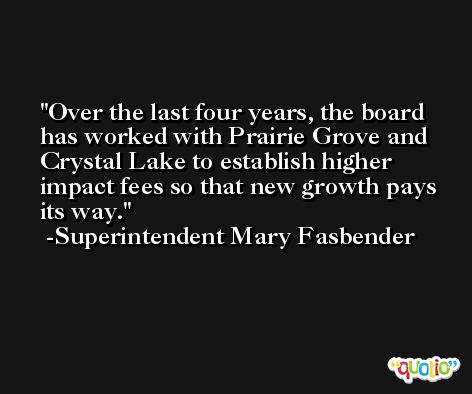 Over the last four years, the board has worked with Prairie Grove and Crystal Lake to establish higher impact fees so that new growth pays its way. -Superintendent Mary Fasbender