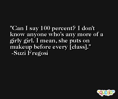 Can I say 100 percent? I don't know anyone who's any more of a girly girl. I mean, she puts on makeup before every [class]. -Suzi Fregosi
