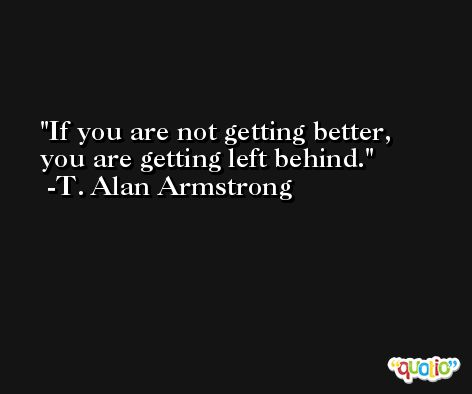 If you are not getting better, you are getting left behind. -T. Alan Armstrong