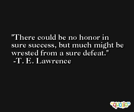 There could be no honor in sure success, but much might be wrested from a sure defeat. -T. E. Lawrence