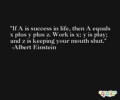 If A is success in life, then A equals x plus y plus z. Work is x; y is play; and z is keeping your mouth shut. -Albert Einstein