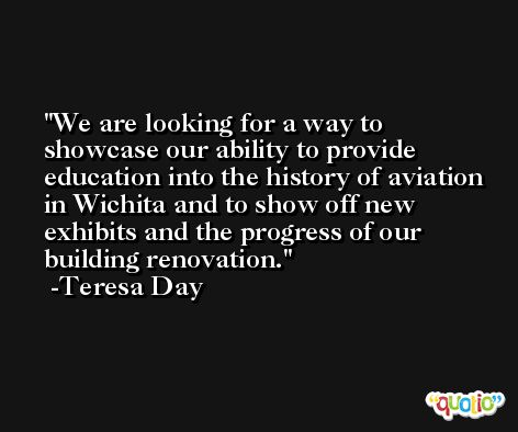 We are looking for a way to showcase our ability to provide education into the history of aviation in Wichita and to show off new exhibits and the progress of our building renovation. -Teresa Day