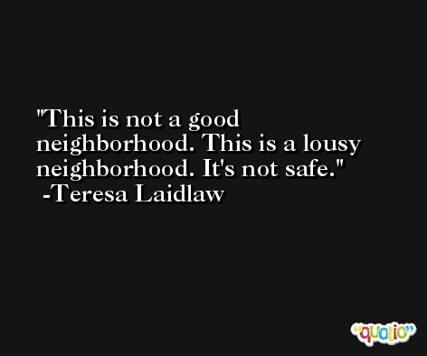 This is not a good neighborhood. This is a lousy neighborhood. It's not safe. -Teresa Laidlaw