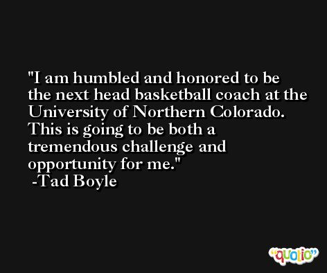 I am humbled and honored to be the next head basketball coach at the University of Northern Colorado. This is going to be both a tremendous challenge and opportunity for me. -Tad Boyle