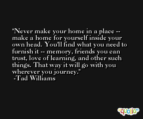 Never make your home in a place -- make a home for yourself inside your own head. You'll find what you need to furnish it -- memory, friends you can trust, love of learning, and other such things. That way it will go with you wherever you journey. -Tad Williams
