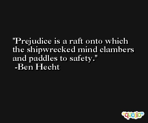 Prejudice is a raft onto which the shipwrecked mind clambers and paddles to safety. -Ben Hecht