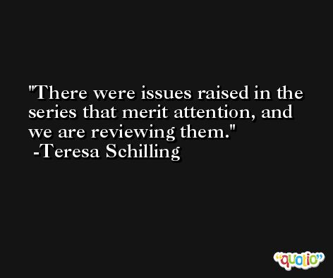 There were issues raised in the series that merit attention, and we are reviewing them. -Teresa Schilling