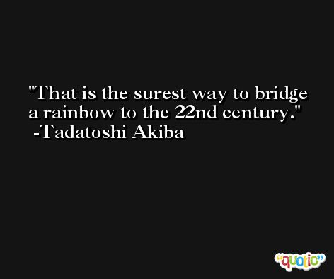That is the surest way to bridge a rainbow to the 22nd century. -Tadatoshi Akiba