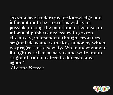 Responsive leaders prefer knowledge and information to be spread as widely as possible among the population, because an informed public is necessary to govern effectively, independent thought produces original ideas and is the key factor by which we progress as a society. When independent thought is stifled society is and will remain stagnant until it is free to flourish once again. -Teresa Stover