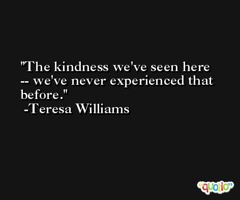 The kindness we've seen here -- we've never experienced that before. -Teresa Williams