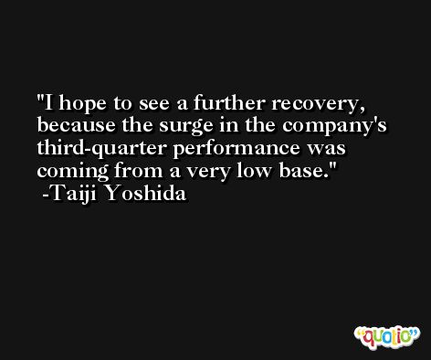 I hope to see a further recovery, because the surge in the company's third-quarter performance was coming from a very low base. -Taiji Yoshida