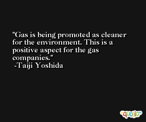 Gas is being promoted as cleaner for the environment. This is a positive aspect for the gas companies. -Taiji Yoshida
