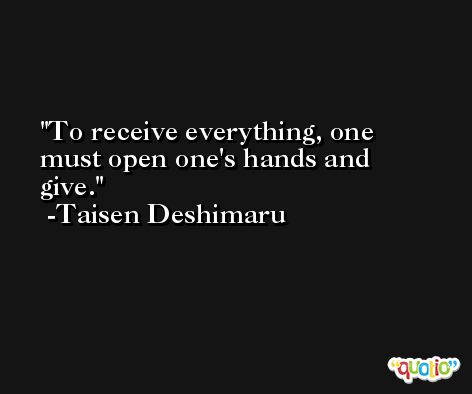 To receive everything, one must open one's hands and give. -Taisen Deshimaru